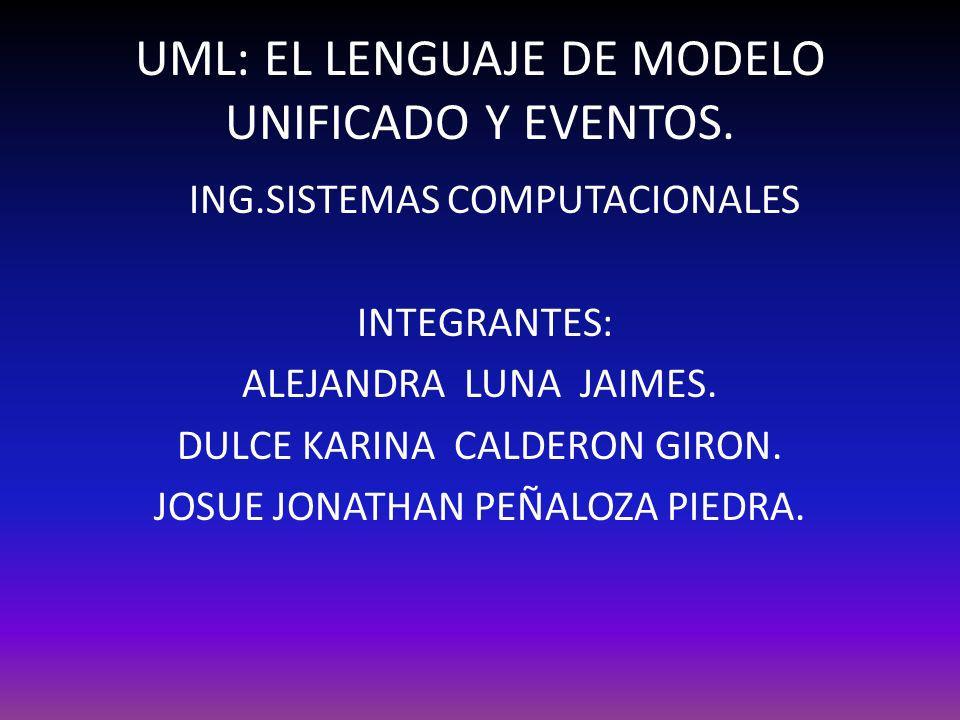 UML: EL LENGUAJE DE MODELO UNIFICADO Y EVENTOS. ING.SISTEMAS COMPUTACIONALES INTEGRANTES: ALEJANDRA LUNA JAIMES. DULCE KARINA CALDERON GIRON. JOSUE JO