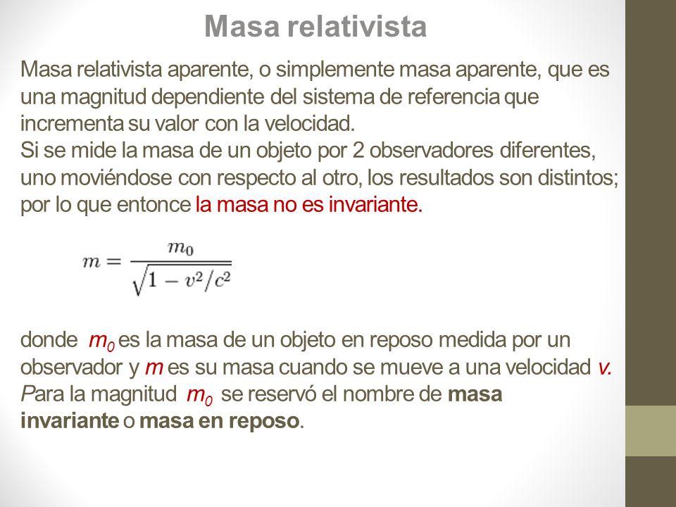 Masa relativista aparente, o simplemente masa aparente, que es una magnitud dependiente del sistema de referencia que incrementa su valor con la velocidad.