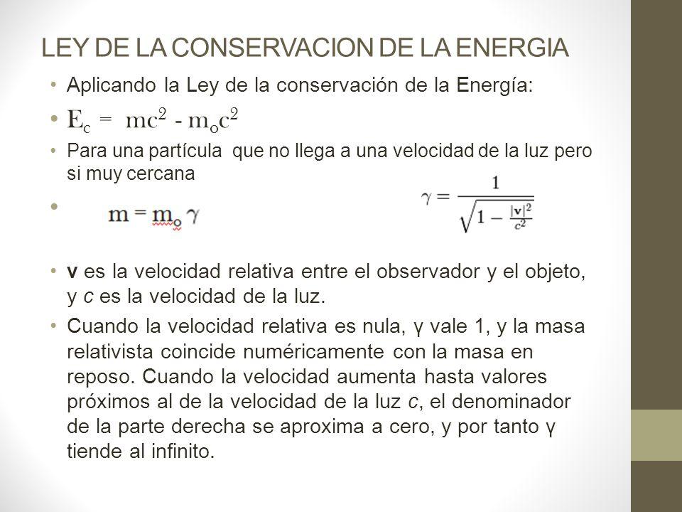 LEY DE LA CONSERVACION DE LA ENERGIA Aplicando la Ley de la conservación de la Energía: E c = mc 2 - m o c 2 Para una partícula que no llega a una velocidad de la luz pero si muy cercana v es la velocidad relativa entre el observador y el objeto, y c es la velocidad de la luz.