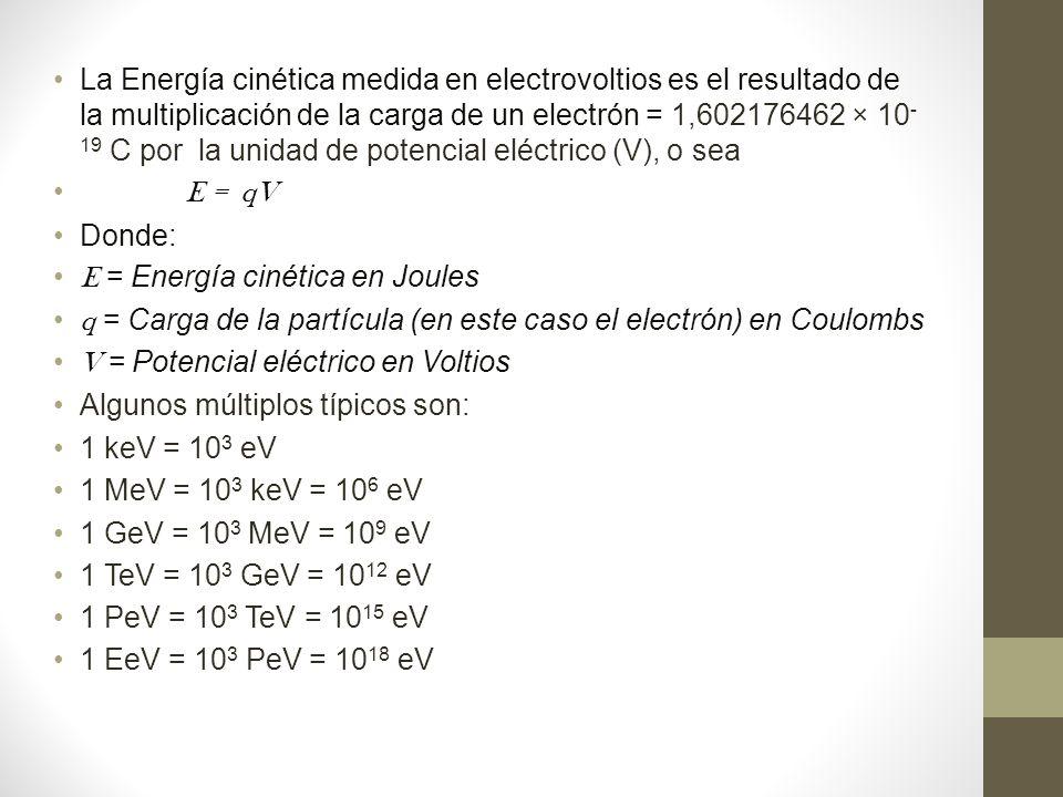 La Energía cinética medida en electrovoltios es el resultado de la multiplicación de la carga de un electrón = 1,602176462 × 10 - 19 C por la unidad de potencial eléctrico (V), o sea E = qV Donde: E = Energía cinética en Joules q = Carga de la partícula (en este caso el electrón) en Coulombs V = Potencial eléctrico en Voltios Algunos múltiplos típicos son: 1 keV = 10 3 eV 1 MeV = 10 3 keV = 10 6 eV 1 GeV = 10 3 MeV = 10 9 eV 1 TeV = 10 3 GeV = 10 12 eV 1 PeV = 10 3 TeV = 10 15 eV 1 EeV = 10 3 PeV = 10 18 eV