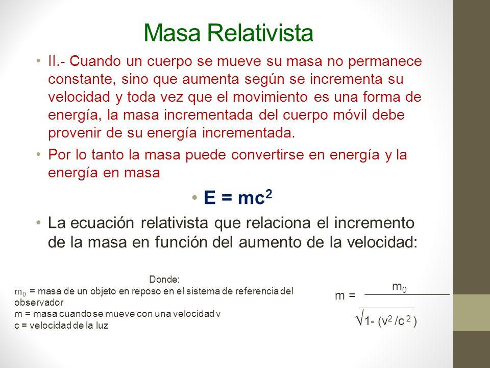 Masa Relativista De cuerdo con la fórmula anterior, si un cuerpo se moviera con una velocidad igual al de la luz, entonces: v 2 m 0 c 2 0 Lo que significa que la masa del cuerpo sería infinita = 1m = =