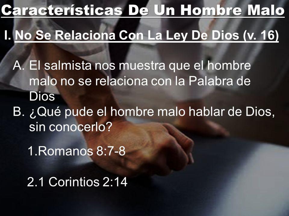 Características De Un Hombre Malo I. No Se Relaciona Con La Ley De Dios (v. 16) A.El salmista nos muestra que el hombre malo no se relaciona con la Pa