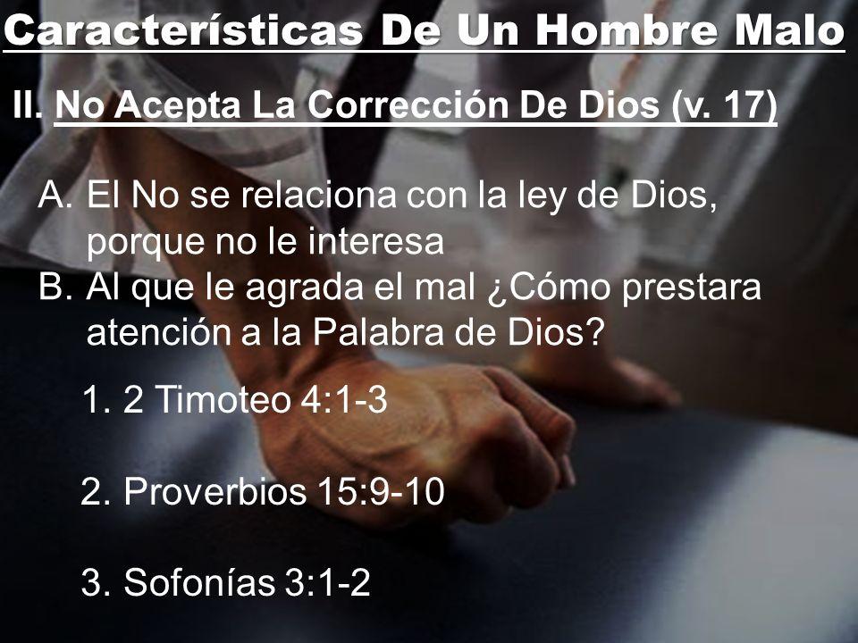 Características De Un Hombre Malo II. No Acepta La Corrección De Dios (v. 17) A.El No se relaciona con la ley de Dios, porque no le interesa B.Al que
