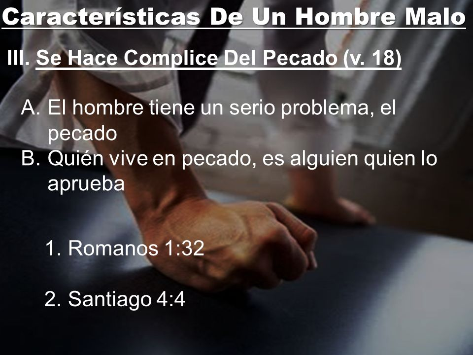 Características De Un Hombre Malo III. Se Hace Complice Del Pecado (v. 18) A.El hombre tiene un serio problema, el pecado B.Quién vive en pecado, es a