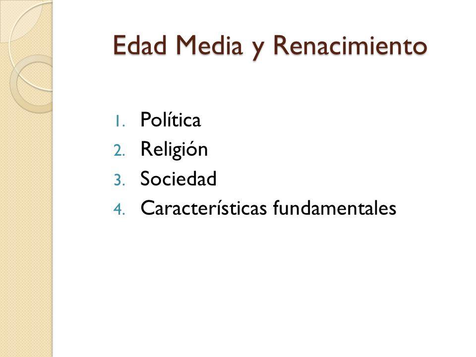 Edad Media y Renacimiento 1. Política 2. Religión 3. Sociedad 4. Características fundamentales