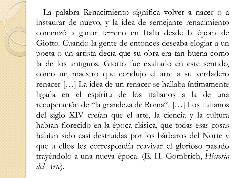 La palabra Renacimiento significa volver a nacer o a instaurar de nuevo, y la idea de semejante renacimiento comenzó a ganar terreno en Italia desde l