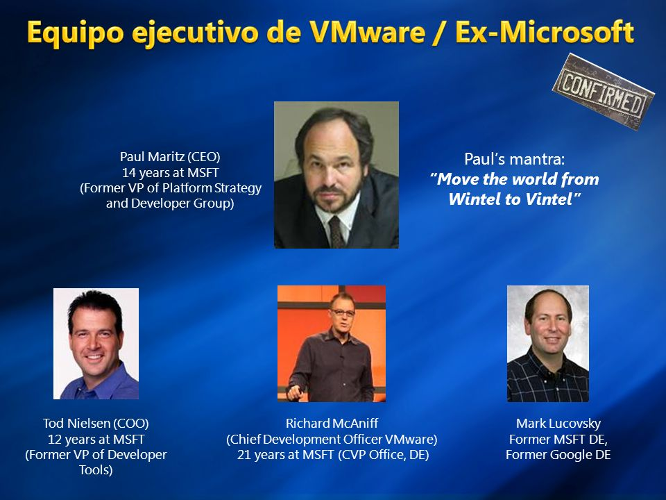 Tod Nielsen (COO) 12 years at MSFT (Former VP of Developer Tools) Richard McAniff (Chief Development Officer VMware) 21 years at MSFT (CVP Office, DE) Mark Lucovsky Former MSFT DE, Former Google DE Paul Maritz (CEO) 14 years at MSFT (Former VP of Platform Strategy and Developer Group) Pauls mantra: Move the world from Wintel to Vintel