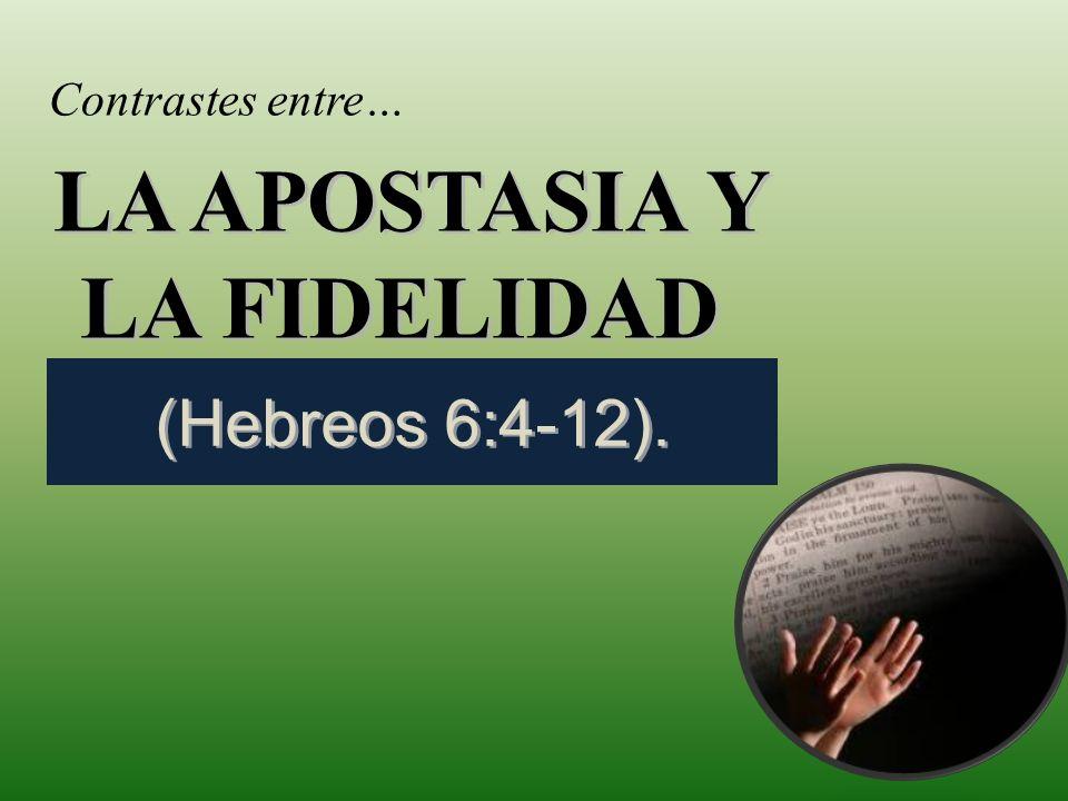 LA APOSTASIA Y LA FIDELIDAD LA APOSTASIA Y LA FIDELIDAD (Hebreos 6:4-12). Contrastes entre…