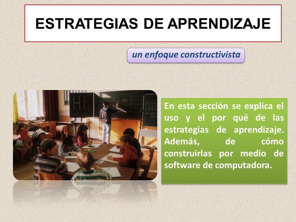 En esta sección se explica el uso y el por qué de las estrategias de aprendizaje. Además, de cómo construirlas por medio de software de computadora. u