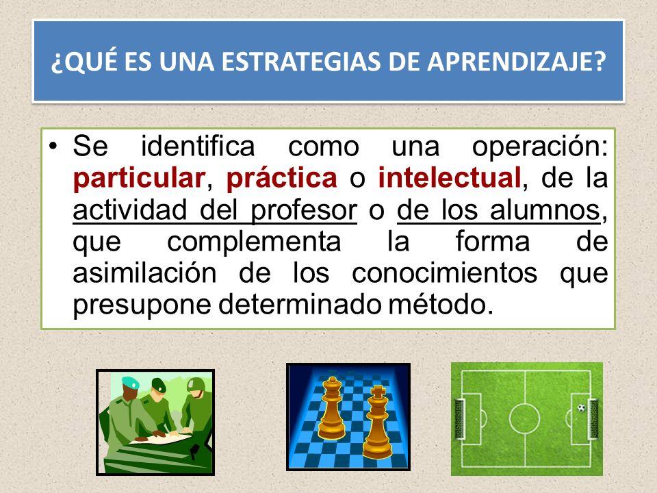 ¿QUÉ ES UNA ESTRATEGIAS DE APRENDIZAJE? Se identifica como una operación: particular, práctica o intelectual, de la actividad del profesor o de los al
