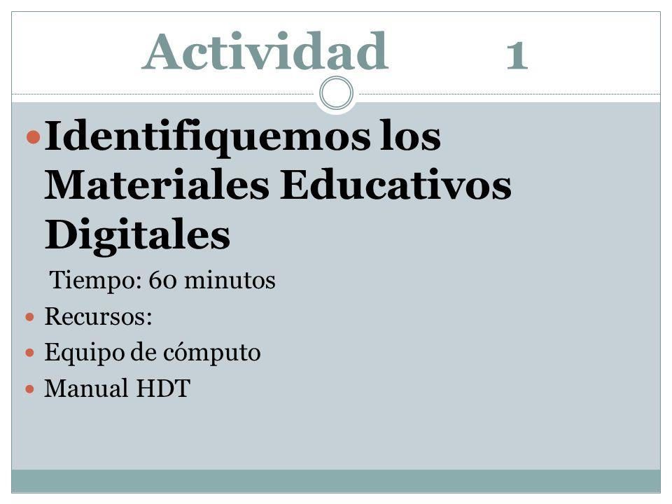 Actividad 1 Identifiquemos los Materiales Educativos Digitales Tiempo: 60 minutos Recursos: Equipo de cómputo Manual HDT