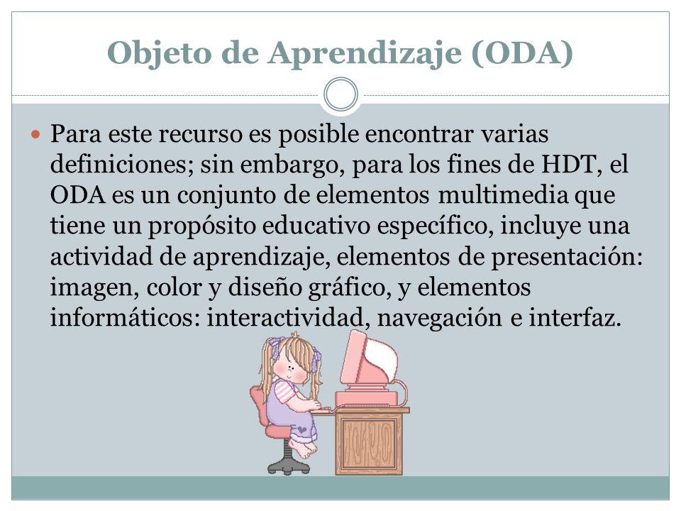 Objeto de Aprendizaje (ODA) Para este recurso es posible encontrar varias definiciones; sin embargo, para los fines de HDT, el ODA es un conjunto de e