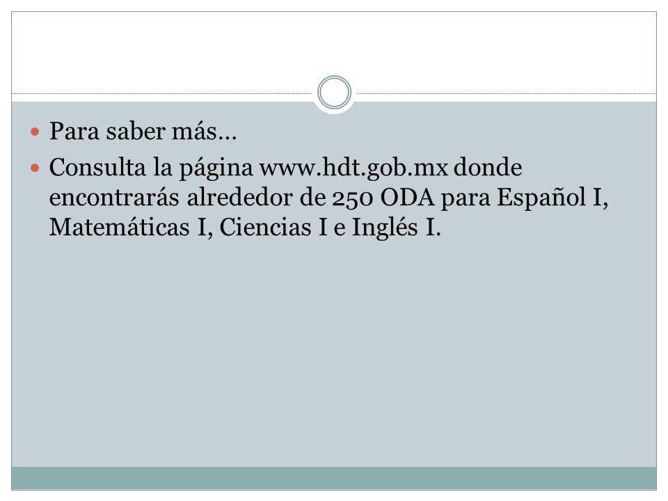 Para saber más… Consulta la página www.hdt.gob.mx donde encontrarás alrededor de 250 ODA para Español I, Matemáticas I, Ciencias I e Inglés I.