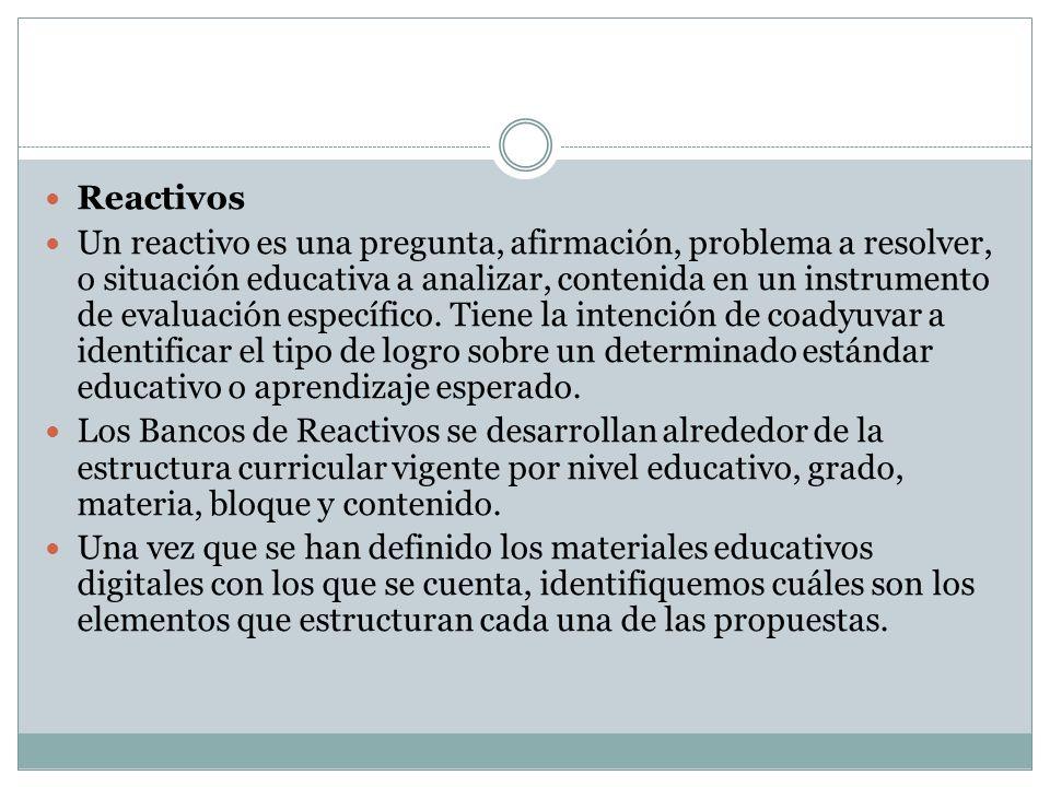 Reactivos Un reactivo es una pregunta, afirmación, problema a resolver, o situación educativa a analizar, contenida en un instrumento de evaluación es