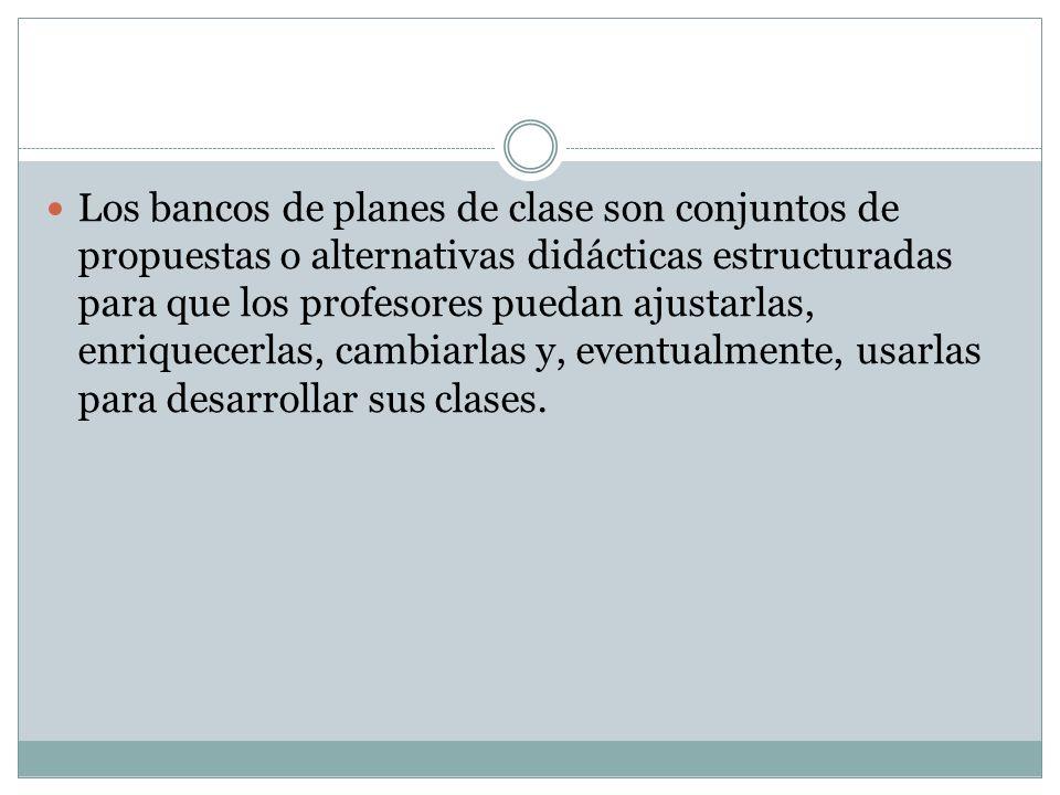 Los bancos de planes de clase son conjuntos de propuestas o alternativas didácticas estructuradas para que los profesores puedan ajustarlas, enriquece