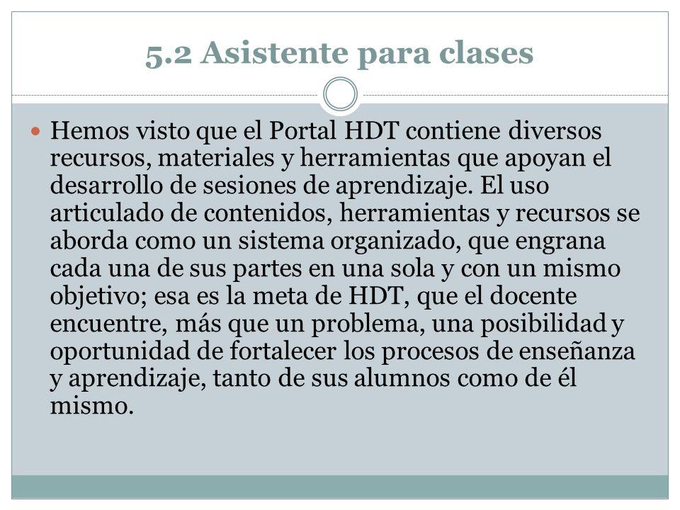 5.2 Asistente para clases Hemos visto que el Portal HDT contiene diversos recursos, materiales y herramientas que apoyan el desarrollo de sesiones de