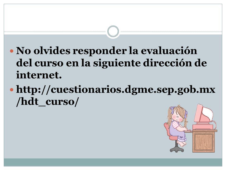 No olvides responder la evaluación del curso en la siguiente dirección de internet. http://cuestionarios.dgme.sep.gob.mx /hdt_curso/