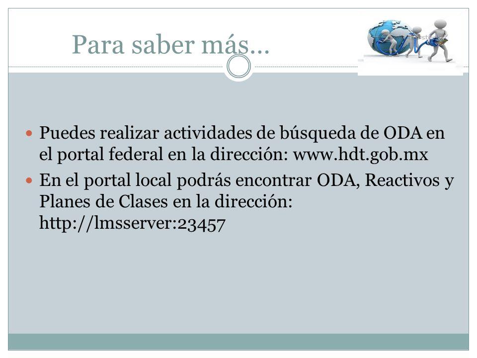 Para saber más… Puedes realizar actividades de búsqueda de ODA en el portal federal en la dirección: www.hdt.gob.mx En el portal local podrás encontra