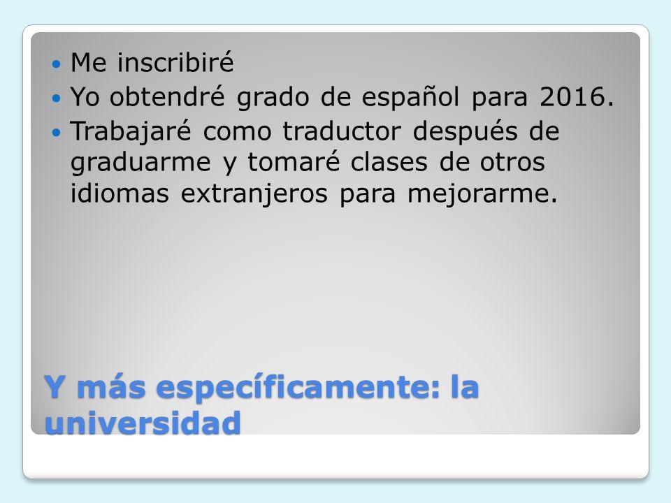 Y más específicamente: la universidad Me inscribiré Yo obtendré grado de español para 2016. Trabajaré como traductor después de graduarme y tomaré cla