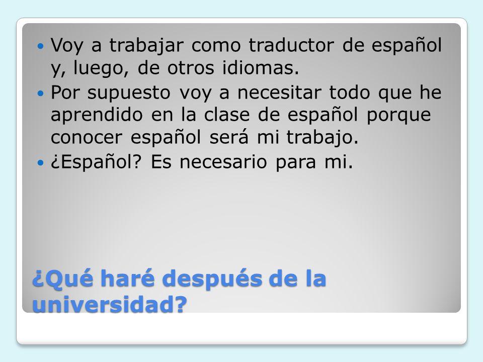 ¿Qué haré después de la universidad? Voy a trabajar como traductor de español y, luego, de otros idiomas. Por supuesto voy a necesitar todo que he apr