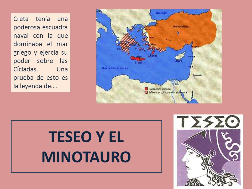 TESEO Y EL MINOTAURO Creta tenía una poderosa escuadra naval con la que dominaba el mar griego y ejercía su poder sobre las Cícladas. Una prueba de es