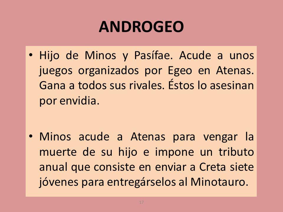ANDROGEO Hijo de Minos y Pasífae. Acude a unos juegos organizados por Egeo en Atenas. Gana a todos sus rivales. Éstos lo asesinan por envidia. Minos a