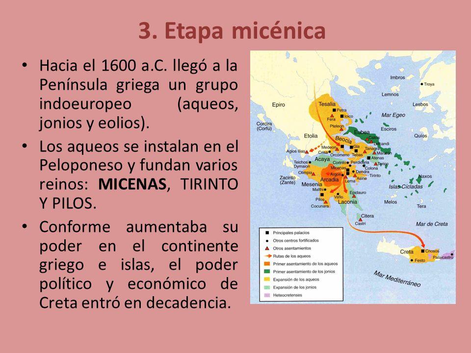 3. Etapa micénica Hacia el 1600 a.C. llegó a la Península griega un grupo indoeuropeo (aqueos, jonios y eolios). Los aqueos se instalan en el Pelopone