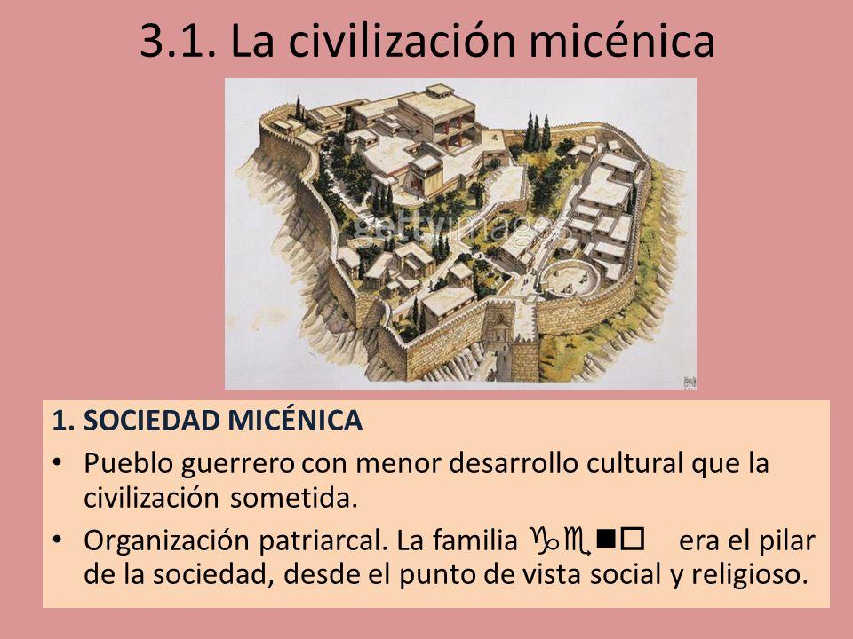 3.1. La civilización micénica 1. SOCIEDAD MICÉNICA Pueblo guerrero con menor desarrollo cultural que la civilización sometida. Organización patriarcal
