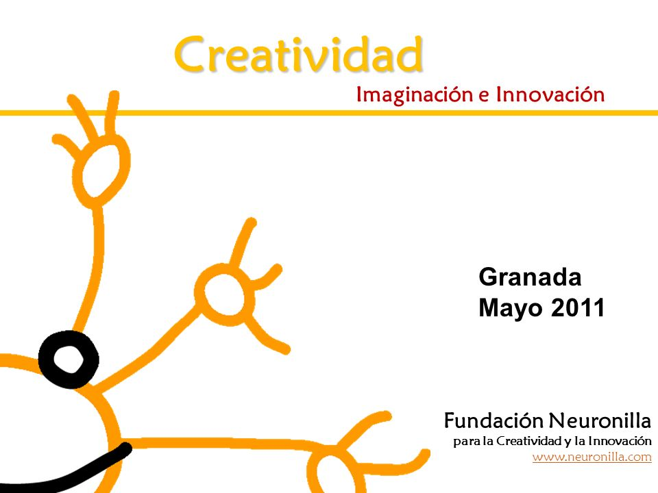 Creatividad Imaginación e Innovación Fundación Neuronilla para la Creatividad y la Innovación www.neuronilla.com Granada Mayo 2011