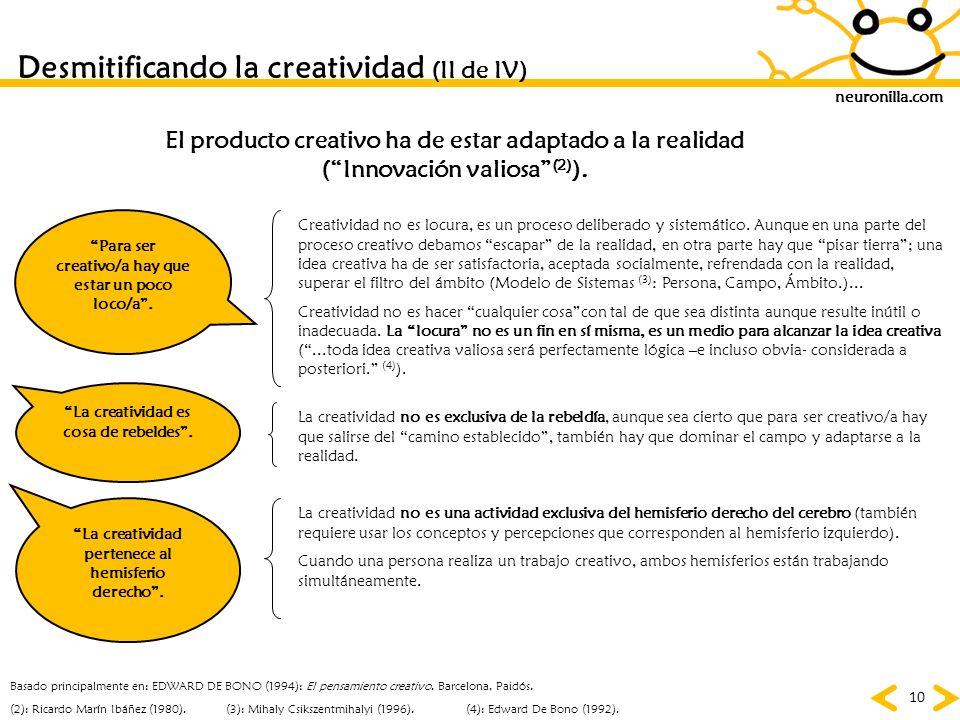 neuronilla.com 10 Desmitificando la creatividad (II de IV) Para ser creativo/a hay que estar un poco loco/a. La creatividad es cosa de rebeldes. (4):