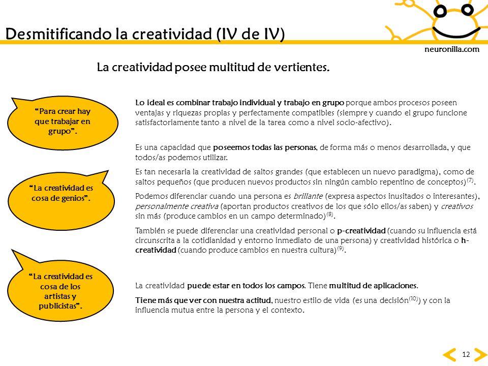 neuronilla.com 12 Desmitificando la creatividad (IV de IV) Para crear hay que trabajar en grupo. La creatividad es cosa de genios. La creatividad es c