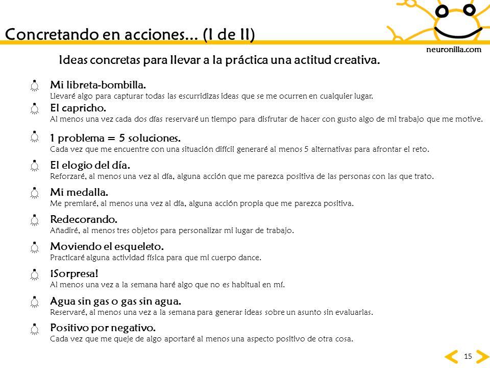 neuronilla.com 15 Concretando en acciones... (I de II) Ideas concretas para llevar a la práctica una actitud creativa. El capricho. Al menos una vez c