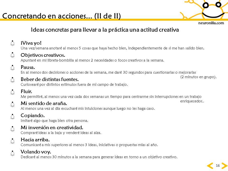 neuronilla.com 16 Concretando en acciones... (II de II) Ideas concretas para llevar a la práctica una actitud creativa ¡Viva yo! Una vez/semana anotar