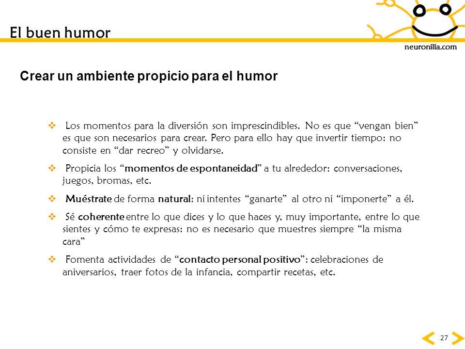 neuronilla.com 27 Crear un ambiente propicio para el humor Los momentos para la diversión son imprescindibles. No es que vengan bien es que son necesa