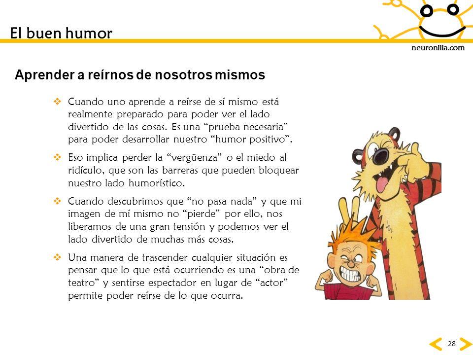 neuronilla.com 28 Cuando uno aprende a reírse de sí mismo está realmente preparado para poder ver el lado divertido de las cosas. Es una prueba necesa