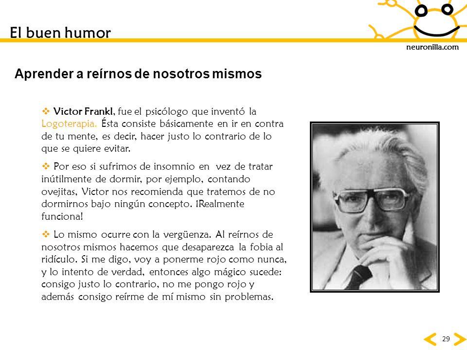 neuronilla.com 29 Victor Frankl, fue el psicólogo que inventó la Logoterapia. Ésta consiste básicamente en ir en contra de tu mente, es decir, hacer j
