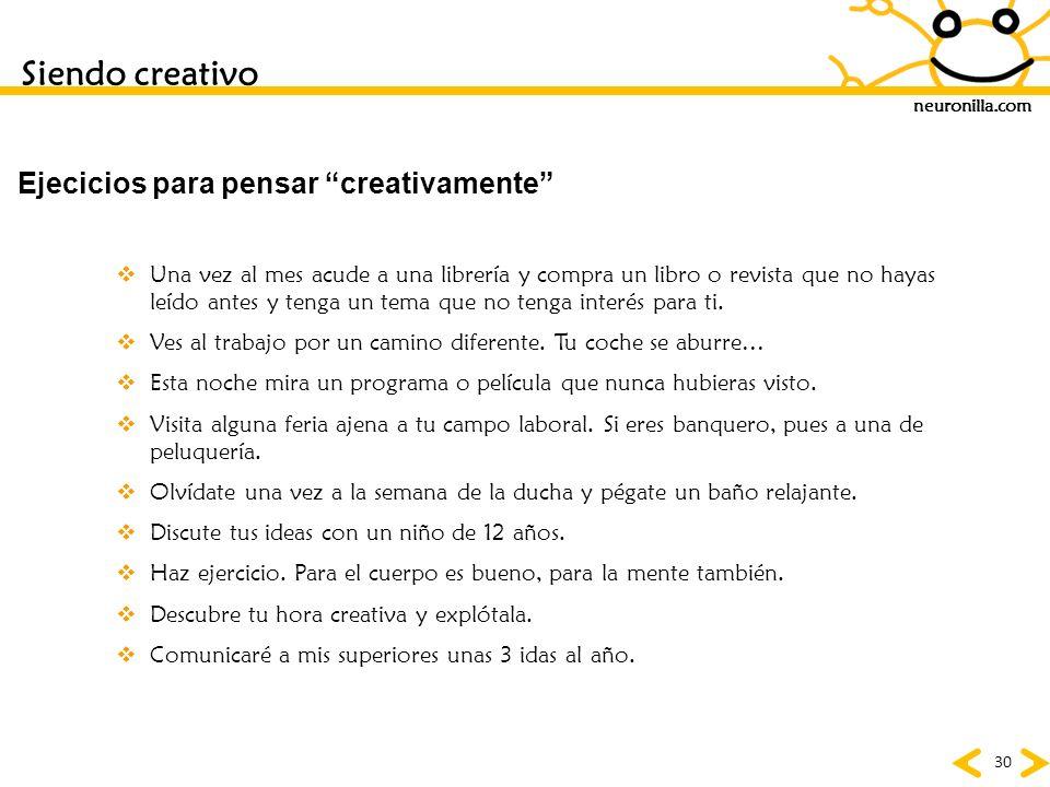 neuronilla.com 30 Siendo creativo Ejecicios para pensar creativamente Una vez al mes acude a una librería y compra un libro o revista que no hayas leí