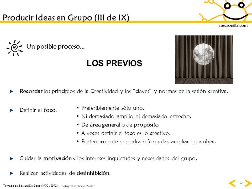 neuronilla.com 37 Producir Ideas en Grupo (III de IX) LOS PREVIOS Recordar los principios de la Creatividad y las claves y normas de la sesión creativ