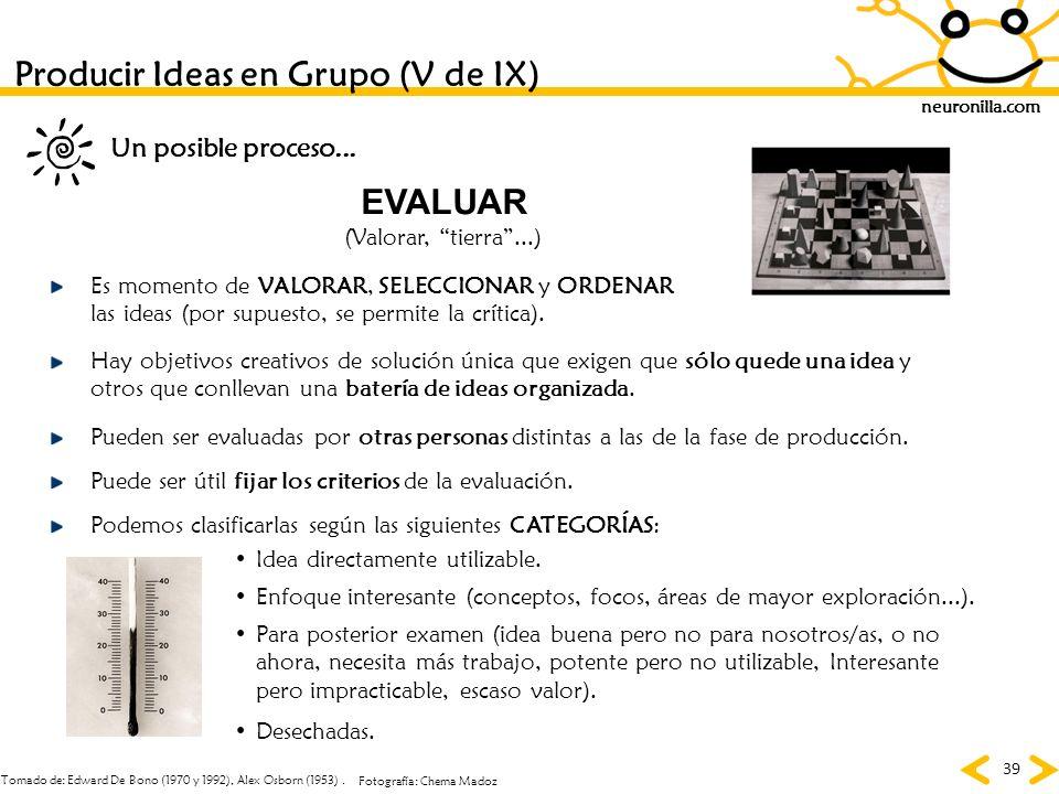 neuronilla.com 39 Tomado de: Edward De Bono (1970 y 1992), Alex Osborn (1953). Fotografía: Chema Madoz Producir Ideas en Grupo (V de IX) EVALUAR (Valo