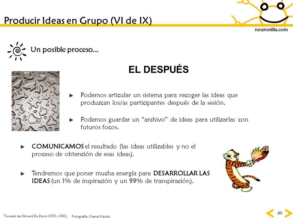 neuronilla.com 40 Tomado de: Edward De Bono (1970 y 1992). Fotografía: Chema Madoz Producir Ideas en Grupo (VI de IX) EL DESPUÉS Podemos articular un