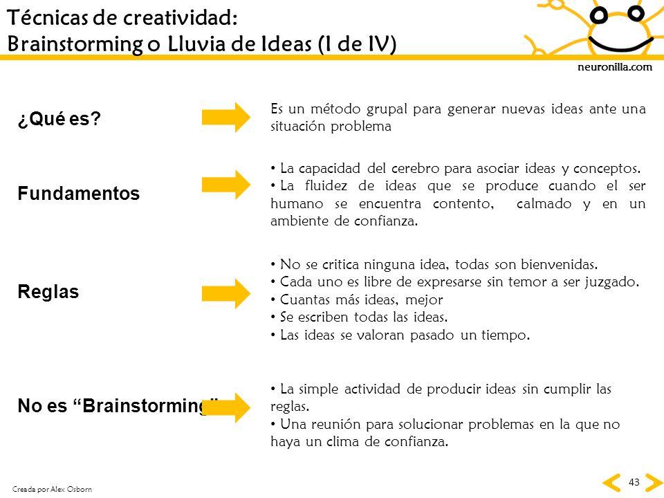 neuronilla.com 43 Técnicas de creatividad: Brainstorming o Lluvia de Ideas (I de IV) Creada por Alex Osborn Es un método grupal para generar nuevas id