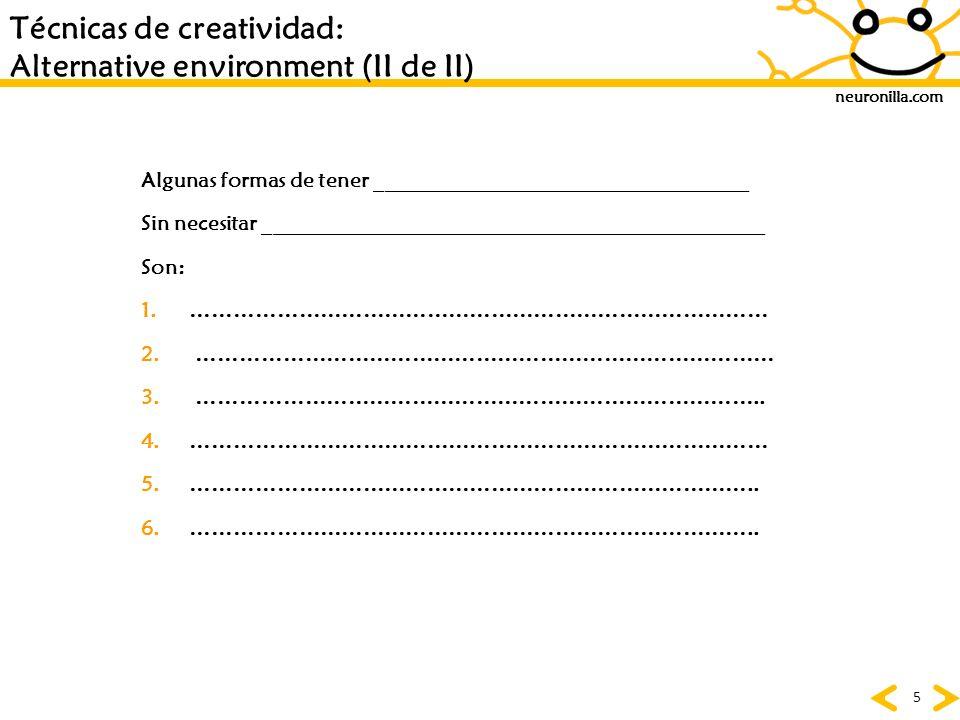 neuronilla.com 56 Creada por Alex Osborn y enriquecida por: Bob Eberle SUSTITUIR : Cosas, lugares, ideas COMBINAR : Temas, conceptos, ideas, emociones ADAPTAR : Ideas, tiempos MODIFICAR : una idea, producto PONERLE OTROS USOS (Ingles:put) ELIMINAR : partes, elementos REORDENAR : conceptos, lugares Técnicas de creatividad: SCAMPER (II de IV)