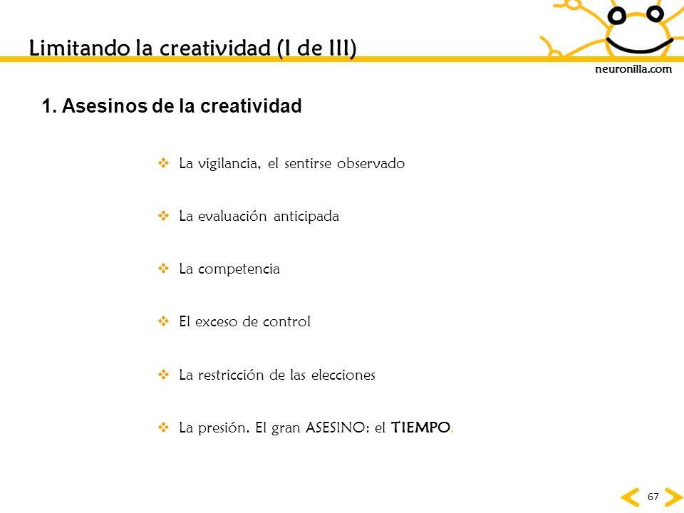neuronilla.com 67 Limitando la creatividad (I de III) 1. Asesinos de la creatividad La vigilancia, el sentirse observado La evaluación anticipada La c