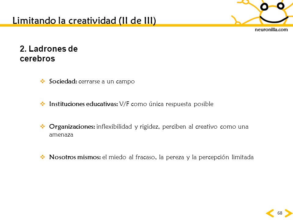 neuronilla.com 68 Limitando la creatividad (II de III) 2. Ladrones de cerebros Sociedad: cerrarse a un campo Instituciones educativas: V/F como única