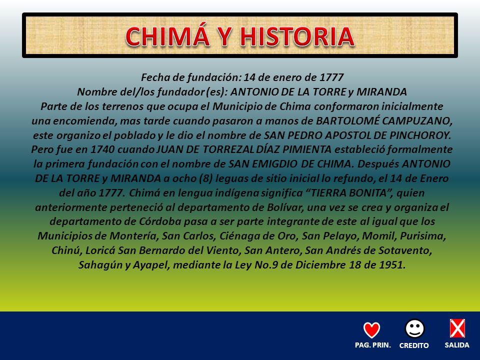 Fecha de fundación: 14 de enero de 1777 Nombre del/los fundador (es): ANTONIO DE LA TORRE y MIRANDA Parte de los terrenos que ocupa el Municipio de Chima conformaron inicialmente una encomienda, mas tarde cuando pasaron a manos de BARTOLOMÉ CAMPUZANO, este organizo el poblado y le dio el nombre de SAN PEDRO APOSTOL DE PINCHOROY.