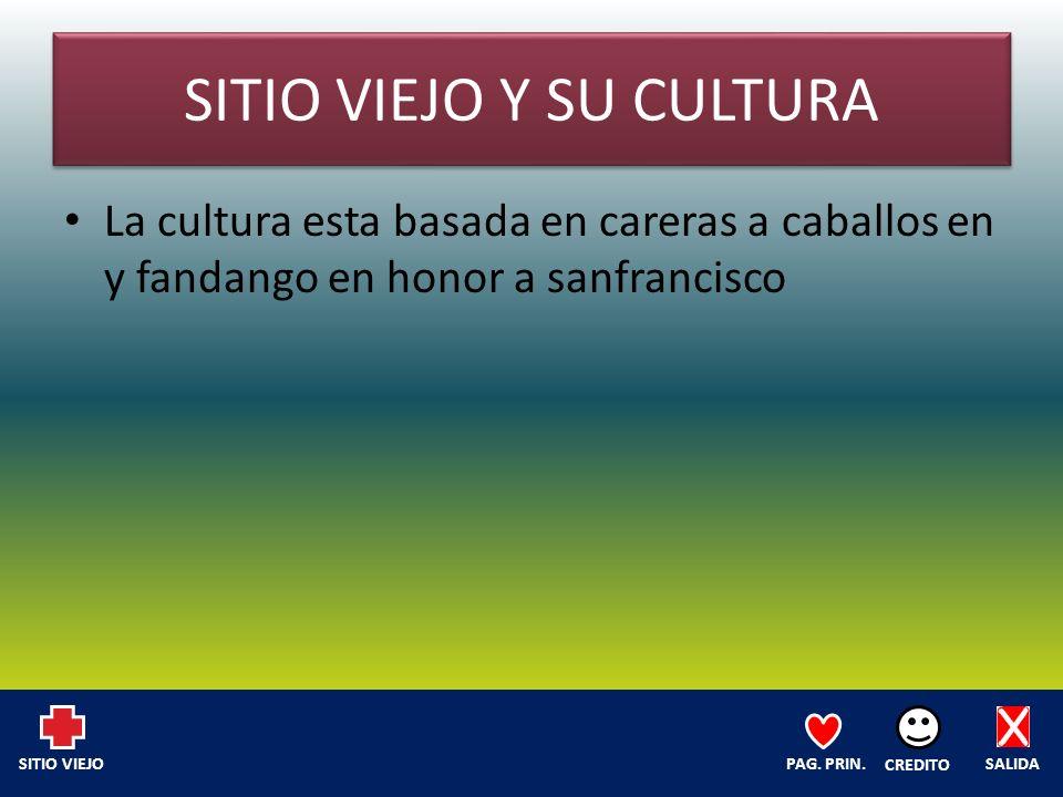 SITIO VIEJO Y SU CULTURA La cultura esta basada en careras a caballos en y fandango en honor a sanfrancisco SALIDA CREDITO PAG.