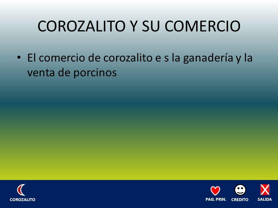 COROZALITO Y SU COMERCIO El comercio de corozalito e s la ganadería y la venta de porcinos SALIDA CREDITO PAG.
