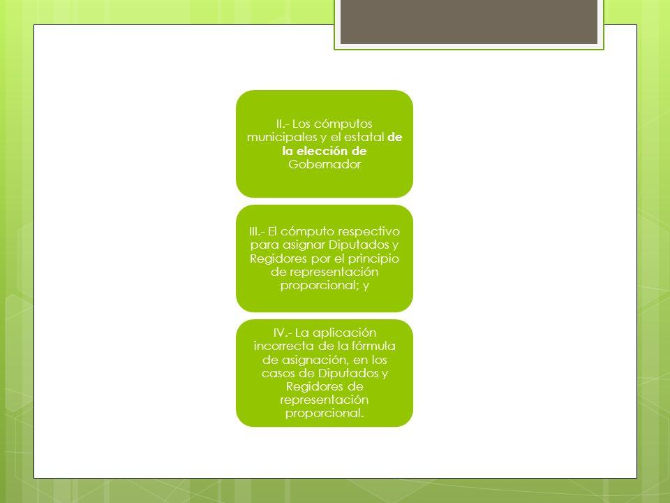 II.- Los cómputos municipales y el estatal de la elección de Gobernador III.- El cómputo respectivo para asignar Diputados y Regidores por el principio de representación proporcional; y IV.- La aplicación incorrecta de la fórmula de asignación, en los casos de Diputados y Regidores de representación proporcional.