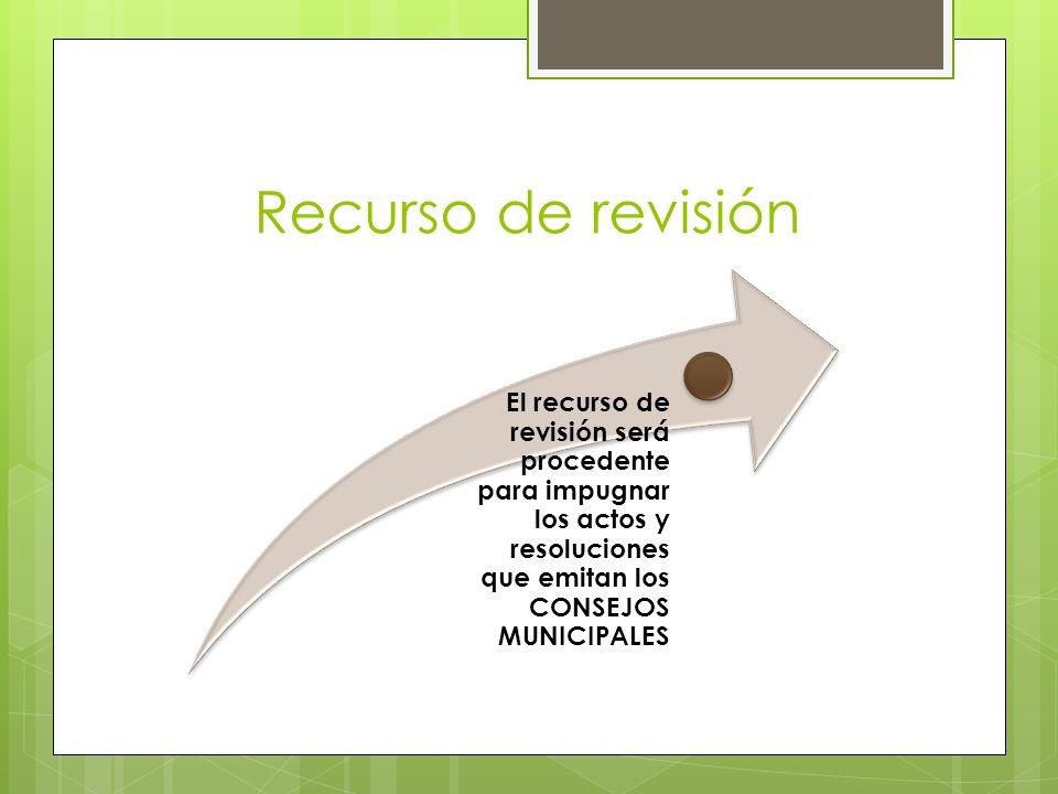 Recurso de revisión El recurso de revisión será procedente para impugnar los actos y resoluciones que emitan los CONSEJOS MUNICIPALES