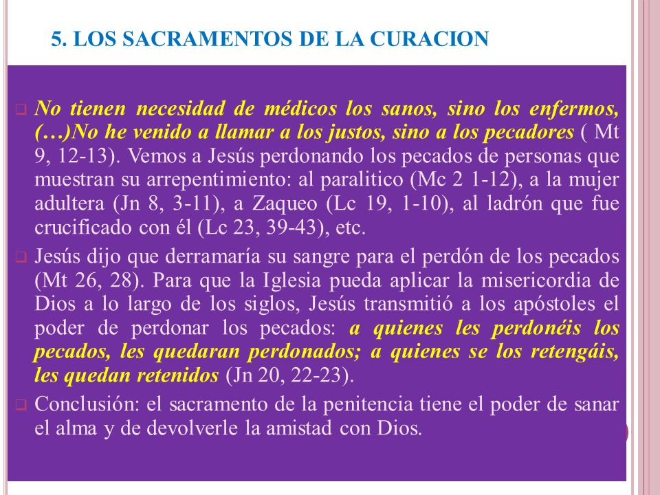 5. LOS SACRAMENTOS DE LA CURACION La Penitencia o Reconciliación. No tienen necesidad de médicos los sanos, sino los enfermos, (…)No he venido a llama